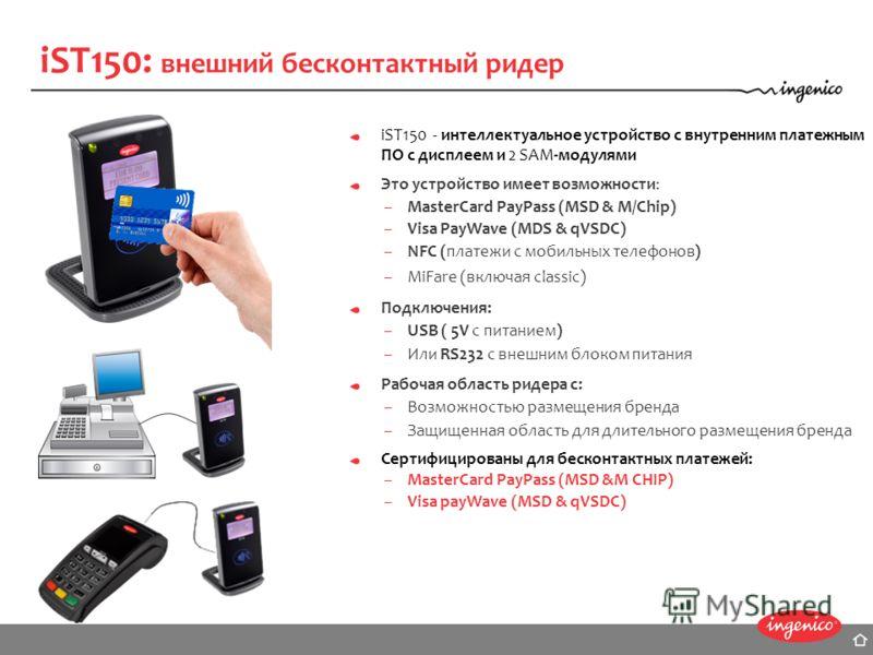 iST150 - интеллектуальное устройство с внутренним платежным ПО с дисплеем и 2 SAM-модулями Это устройство имеет возможности: –MasterCard PayPass (MSD & M/Chip) –Visa PayWave (MDS & qVSDC) –NFC (платежи с мобильных телефонов) –MiFare (включая classic)