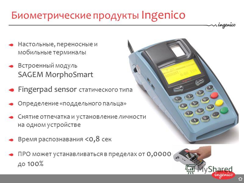 Биометрические продукты Ingenico Настольные, переносные и мобильные терминалы Встроенный модуль SAGEM MorphoSmart Fingerpad sensor статического типа Определение «поддельного пальца» Снятие отпечатка и установление личности на одном устройстве Время р
