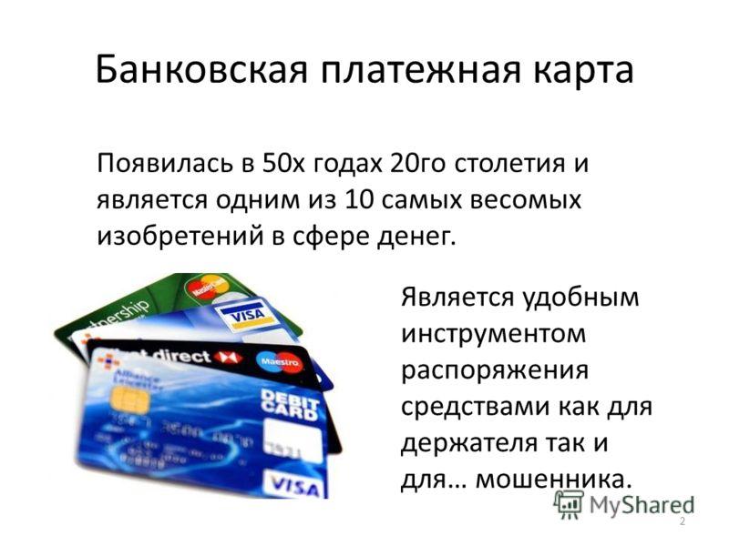Банковская платежная карта Появилась в 50х годах 20го столетия и является одним из 10 самых весомых изобретений в сфере денег. Является удобным инструментом распоряжения средствами как для держателя так и для… мошенника. 2