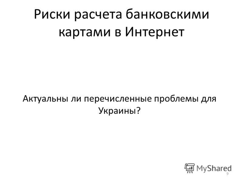 Риски расчета банковскими картами в Интернет 9 Актуальны ли перечисленные проблемы для Украины?