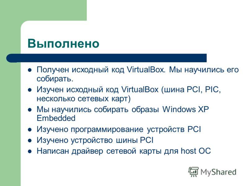 Выполнено Получен исходный код VirtualBox. Мы научились его собирать. Изучен исходный код VirtualBox (шина PCI, PIC, несколько сетевых карт) Мы научились собирать образы Windows XP Embedded Изучено программирование устройств PCI Изучено устройство ши