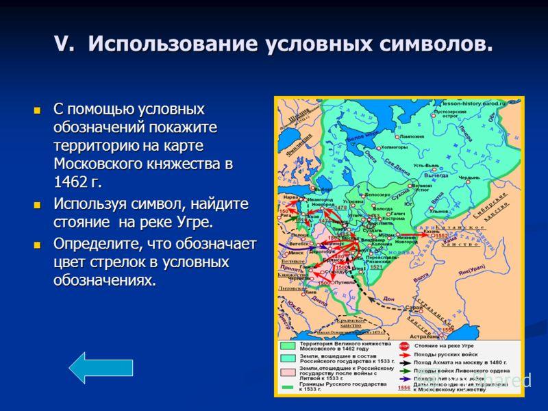 V. Использование условных символов. С помощью условных обозначений покажите территорию на карте Московского княжества в 1462 г. С помощью условных обозначений покажите территорию на карте Московского княжества в 1462 г. Используя символ, найдите стоя