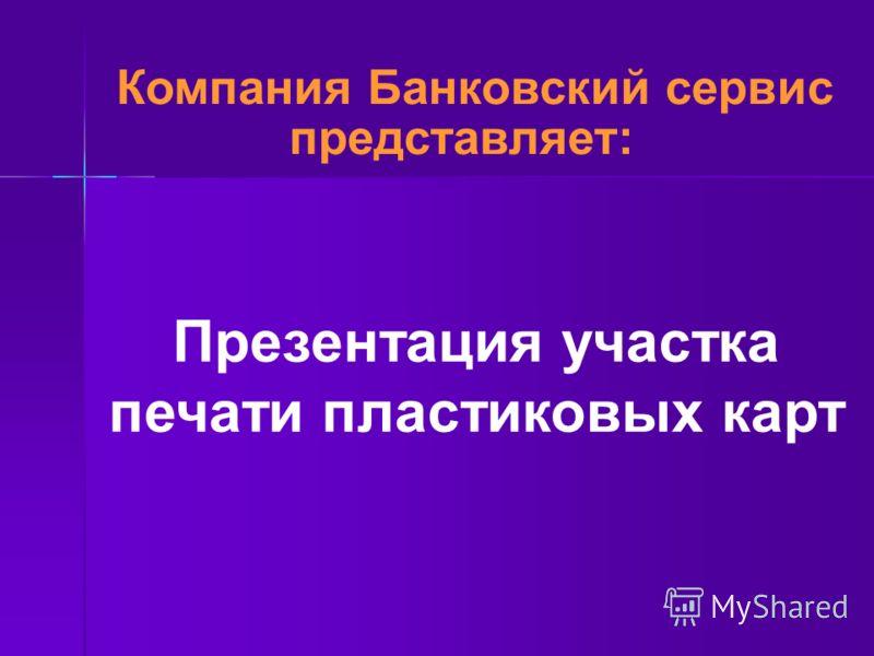 Презентация участка печати пластиковых карт Компания Банковский сервис представляет: