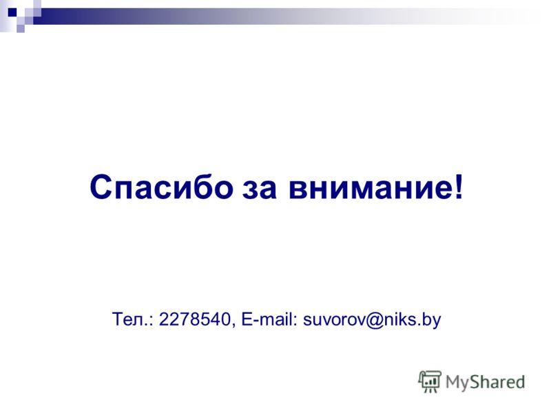 Спасибо за внимание! Тел.: 2278540, Е-mail: suvorov@niks.by