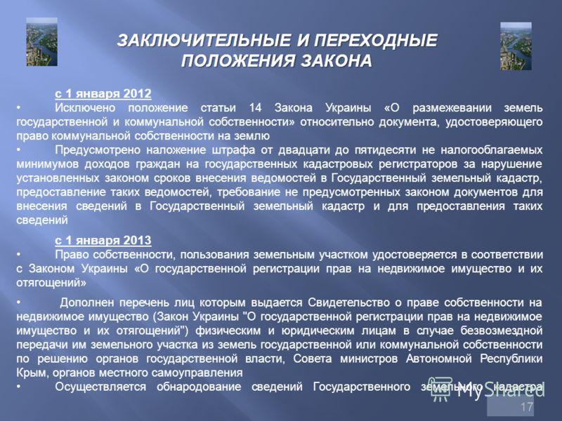 17 ЗАКЛЮЧИТЕЛЬНЫЕ И ПЕРЕХОДНЫЕ ПОЛОЖЕНИЯ ЗАКОНА с 1 января 2012 Исключено положение статьи 14 Закона Украины «О размежевании земель государственной и коммунальной собственности» относительно документа, удостоверяющего право коммунальной собственности
