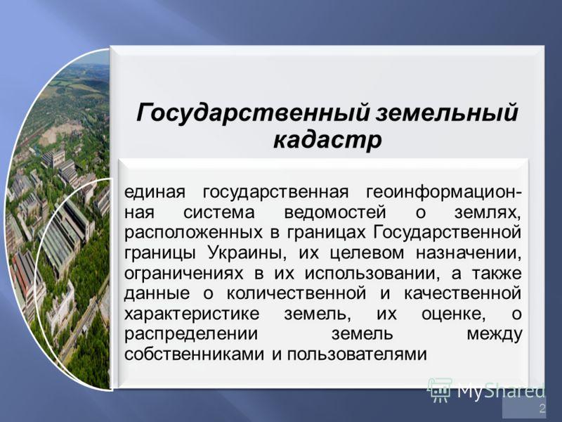2 Государственный земельный кадастр единая государственная геоинформацион- ная система ведомостей о землях, расположенных в границах Государственной границы Украины, их целевом назначении, ограничениях в их использовании, а также данные о количествен