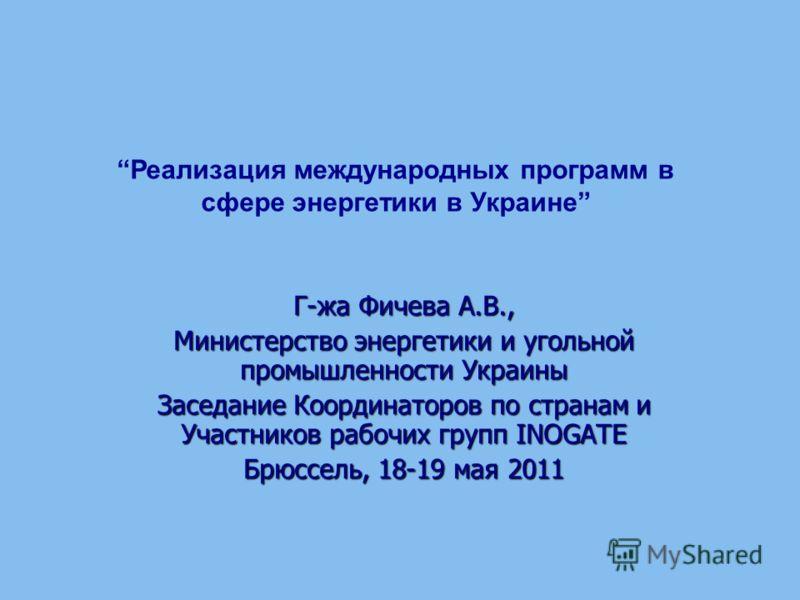 Г-жа Фичева А.В., Министерство энергетики и угольной промышленности Украины Заседание Координаторов по странам и Участников рабочих групп INOGATE Брюссель, 18-19 мая 2011 Реализация международных программ в сфере энергетики в Украине