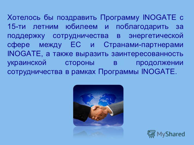 Хотелось бы поздравить Программу INOGATE с 15-ти летним юбилеем и поблагодарить за поддержку сотрудничества в энергетической сфере между ЕС и Странами-партнерами INOGATE, а также выразить заинтересованность украинской стороны в продолжении сотрудниче