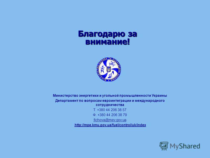 Благодарю за внимание! Министерство энергетики и угольной промышленности Украины Департамент по вопросам евроинтеграции и международного сотрудничества Т. +380 44 206 38 57 Ф. +380 44 206 38 79 fichova@mev.gov.ua http://mpe.kmu.gov.ua/fuel/control/uk