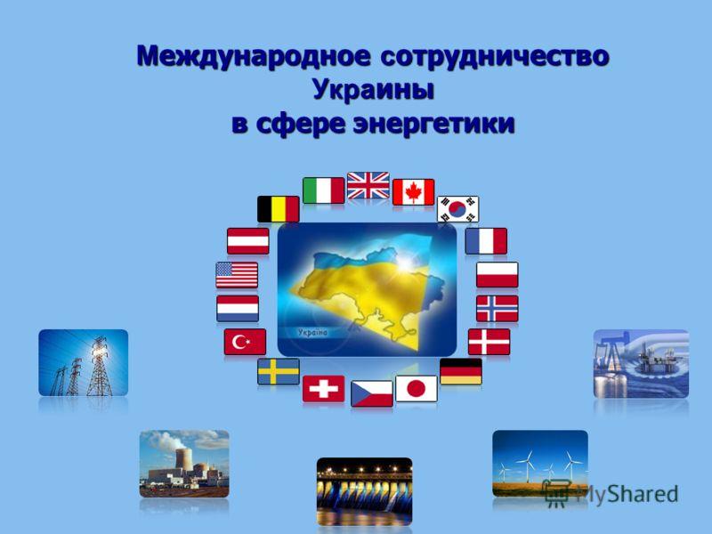 М еждународное с отрудничество Укра ины в сфере энергетики