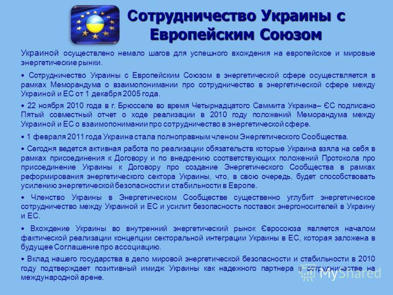 С отрудничество Украины с Европейским Союзом Украиной осуществлено немало шагов для успешного вхождения на европейское и мировые энергетические рынки. Сотрудничество Украины с Европейским Союзом в энергетической сфере осуществляется в рамках Меморанд