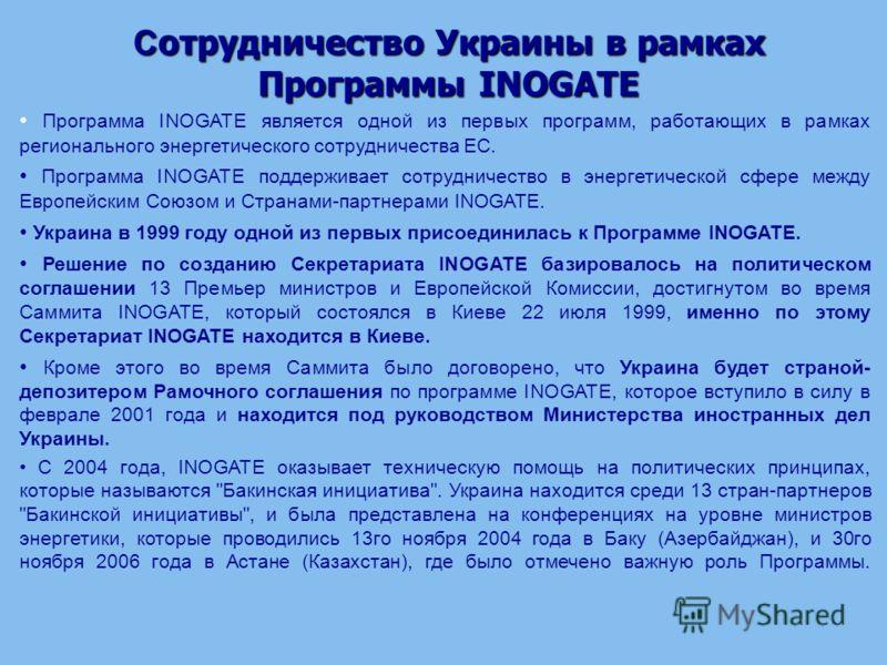 С отрудничество Украины в рамках Программы INOGATE Программа INOGATE является одной из первых программ, работающих в рамках регионального энергетического сотрудничества ЕС. Программа INOGATE поддерживает сотрудничество в энергетической сфере между Ев