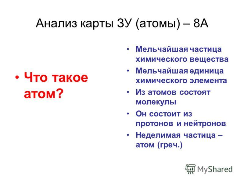 Анализ карты ЗУ (атомы) – 8А Что такое атом? Мельчайшая частица химического вещества Мельчайшая единица химического элемента Из атомов состоят молекулы Он состоит из протонов и нейтронов Неделимая частица – атом (греч.)