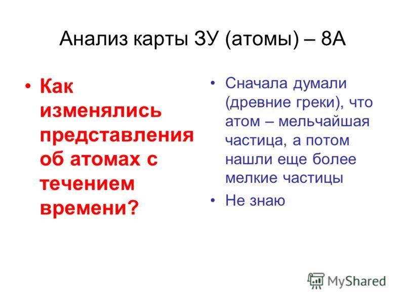 Анализ карты ЗУ (атомы) – 8А Как изменялись представления об атомах с течением времени? Сначала думали (древние греки), что атом – мельчайшая частица, а потом нашли еще более мелкие частицы Не знаю