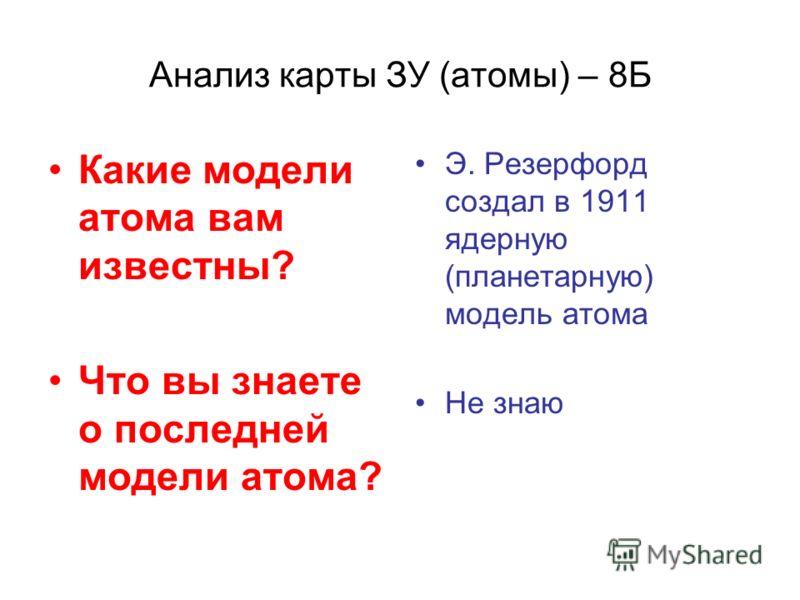 Анализ карты ЗУ (атомы) – 8Б Какие модели атома вам известны? Что вы знаете о последней модели атома? Э. Резерфорд создал в 1911 ядерную (планетарную) модель атома Не знаю