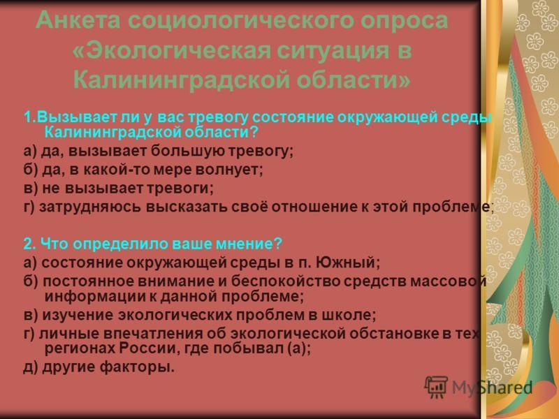 Анкета социологического опроса «Экологическая ситуация в Калининградской области» 1.Вызывает ли у вас тревогу состояние окружающей среды Калининградской области? а) да, вызывает большую тревогу; б) да, в какой-то мере волнует; в) не вызывает тревоги;