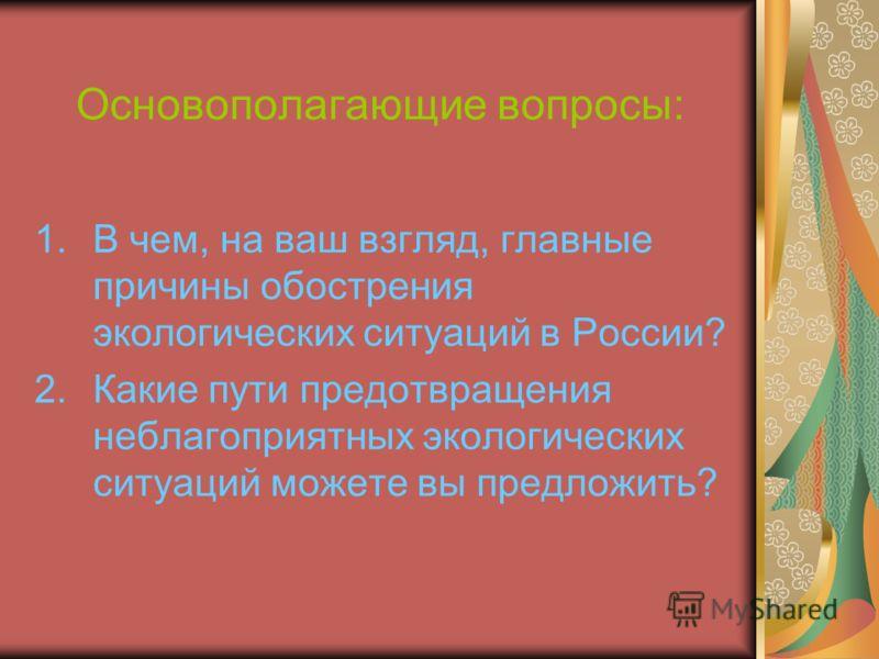 Основополагающие вопросы: 1.В чем, на ваш взгляд, главные причины обострения экологических ситуаций в России? 2.Какие пути предотвращения неблагоприятных экологических ситуаций можете вы предложить?