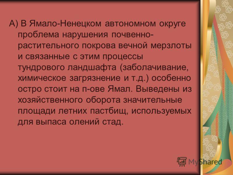 А) В Ямало-Ненецком автономном округе проблема нарушения почвенно- растительного покрова вечной мерзлоты и связанные с этим процессы тундрового ландшафта (заболачивание, химическое загрязнение и т.д.) особенно остро стоит на п-ове Ямал. Выведены из х