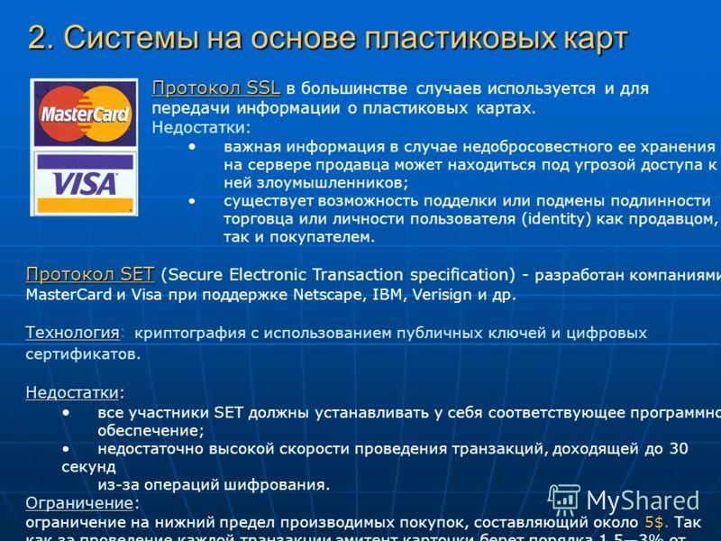 2. Системы на основе пластиковых карт Протокол SSL Протокол SSL в большинстве случаев используется и для передачи информации о пластиковых картах. Недостатки: важная информация в случае недобросовестного ее хранения на сервере продавца может находить