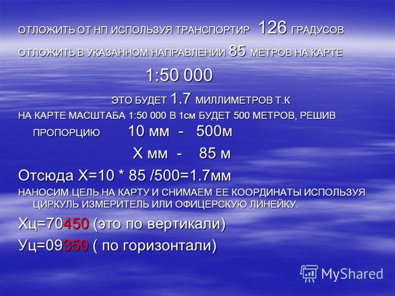 ОТЛОЖИТЬ ОТ НП ИСПОЛЬЗУЯ ТРАНСПОРТИР 126 ГРАДУСОВ ОТЛОЖИТЬ В УКАЗАННОМ НАПРАВЛЕНИИ 85 МЕТРОВ НА КАРТЕ 1:50 000 1:50 000 ЭТО БУДЕТ 1.7 МИЛЛИМЕТРОВ Т.К ЭТО БУДЕТ 1.7 МИЛЛИМЕТРОВ Т.К НА КАРТЕ МАСШТАБА 1:50 000 В 1см БУДЕТ 500 МЕТРОВ, РЕШИВ ПРОПОРЦИЮ 10