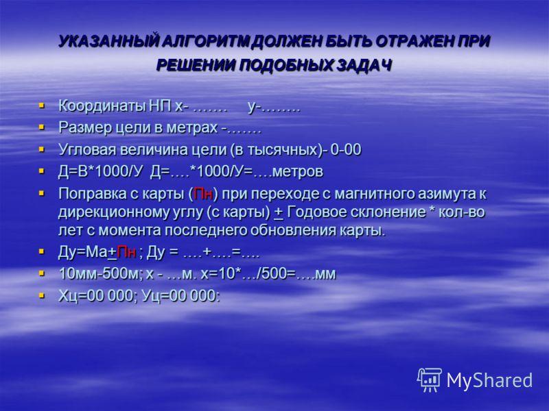 УКАЗАННЫЙ АЛГОРИТМ ДОЛЖЕН БЫТЬ ОТРАЖЕН ПРИ РЕШЕНИИ ПОДОБНЫХ ЗАДАЧ Координаты НП х- ……. у-…….. Координаты НП х- ……. у-…….. Размер цели в метрах -……. Размер цели в метрах -……. Угловая величина цели (в тысячных)- 0-00 Угловая величина цели (в тысячных)-