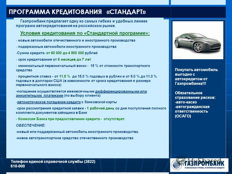 ПРОГРАММА КРЕДИТОВАНИЯ «СТАНДАРТ» Газпромбанк предлагает одну из самых гибких и удобных линеек программ автокредитования на российском рынке. Телефон единой справочной службы (3822) 610-000 Условия кредитования по «Стандартной программе»: - новые авт
