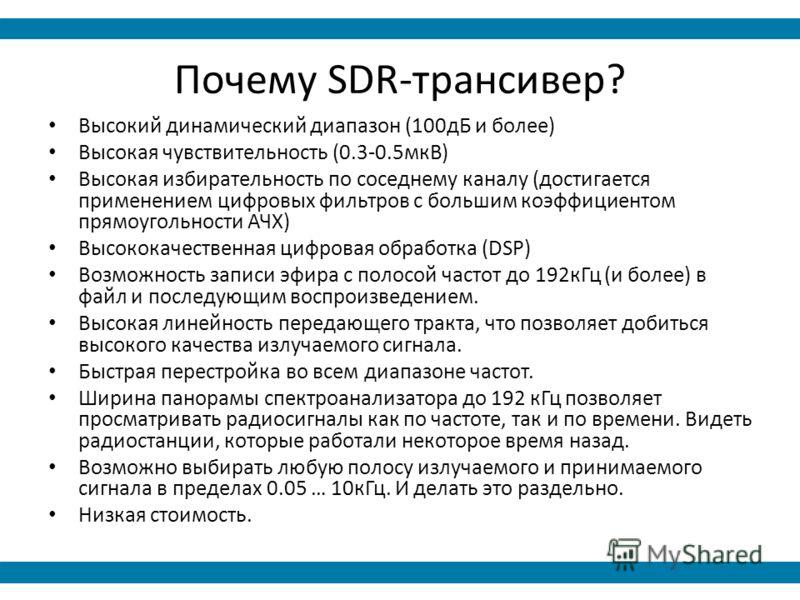 Почему SDR-трансивер? Высокий динамический диапазон (100дБ и более) Высокая чувствительность (0.3-0.5мкВ) Высокая избирательность по соседнему каналу (достигается применением цифровых фильтров с большим коэффициентом прямоугольности АЧХ) Высококачест
