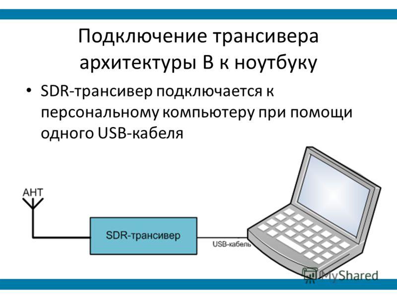 Подключение трансивера архитектуры B к ноутбуку SDR-трансивер подключается к персональному компьютеру при помощи одного USB-кабеля