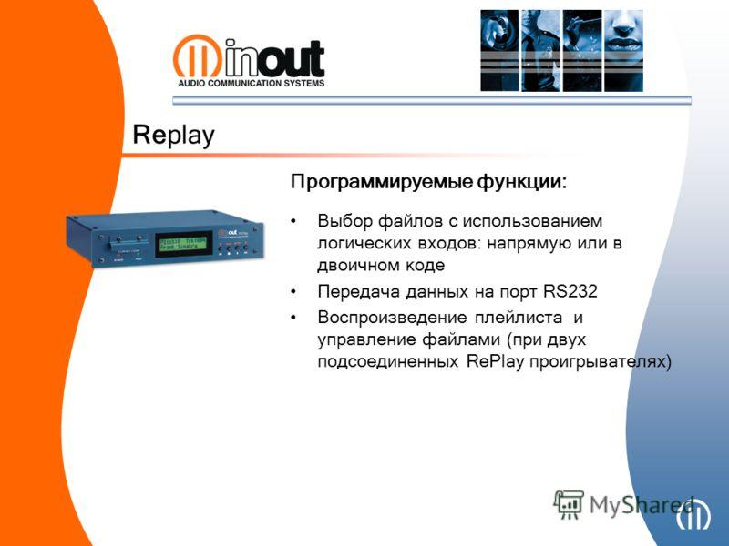 Выбор файлов с использованием логических входов: напрямую или в двоичном коде Передача данных на порт RS232 Воспроизведение плейлиста и управление файлами (при двух подсоединенных RePlay проигрывателях) Replay Программируемые функции: