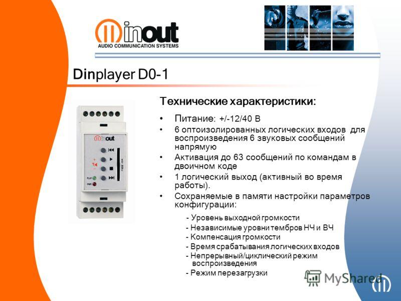 Dinplayer D0-1 Питание : +/-12/40 В 6 оптоизолированных логических входов для воспроизведения 6 звуковых сообщений напрямую Активация до 63 сообщений по командам в двоичном коде 1 логический выход (активный во время работы). Сохраняемые в памяти наст