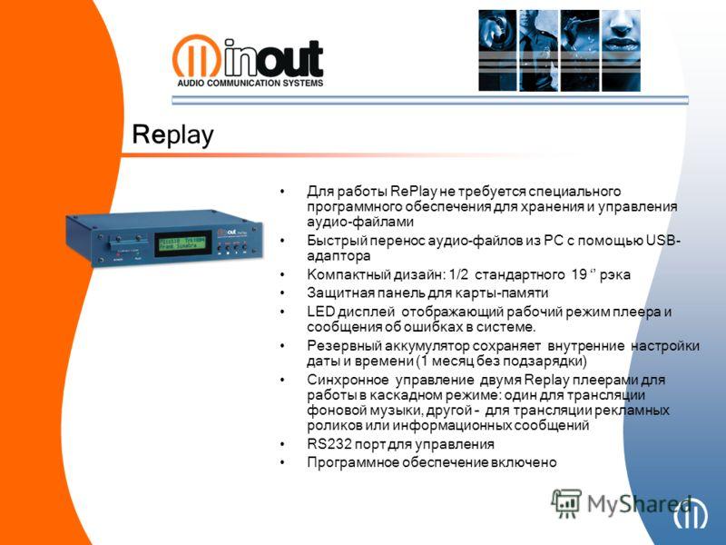 Для работы RePlay не требуется специального программного обеспечения для хранения и управления аудио-файлами Быстрый перенос аудио-файлов из РС с помощью USB- адаптора Компактный дизайн: 1/2 стандартного 19 рэка Защитная панель для карты-памяти LED д