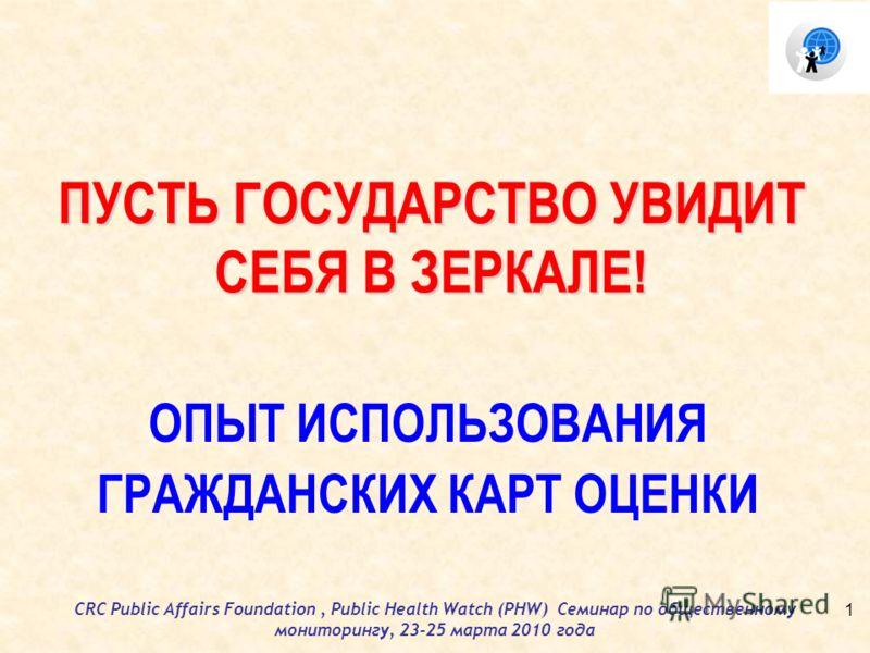 CRC Public Affairs Foundation, Public Health Watch (PHW) Семинар по общественному мониторингу, 23-25 марта 2010 года ПУСТЬ ГОСУДАРСТВО УВИДИТ СЕБЯ В ЗЕРКАЛЕ! ОПЫТ ИСПОЛЬЗОВАНИЯ ГРАЖДАНСКИХ КАРТ ОЦЕНКИ 1