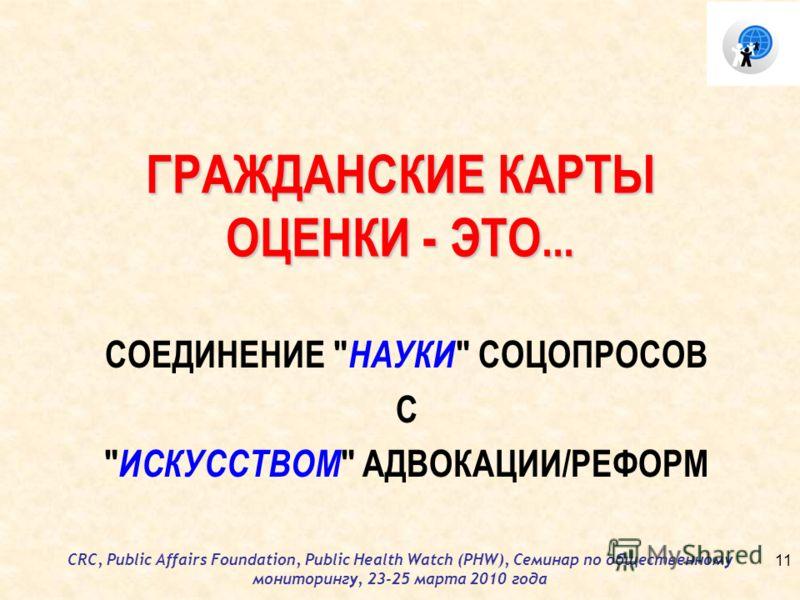 CRC, Public Affairs Foundation, Public Health Watch (PHW), Семинар по общественному мониторингу, 23-25 марта 2010 года ГРАЖДАНСКИЕ КАРТЫ ОЦЕНКИ - ЭТО... СОЕДИНЕНИЕ  НАУКИ  СОЦОПРОСОВ С  ИСКУССТВОМ  АДВОКАЦИИ/РЕФОРМ 11