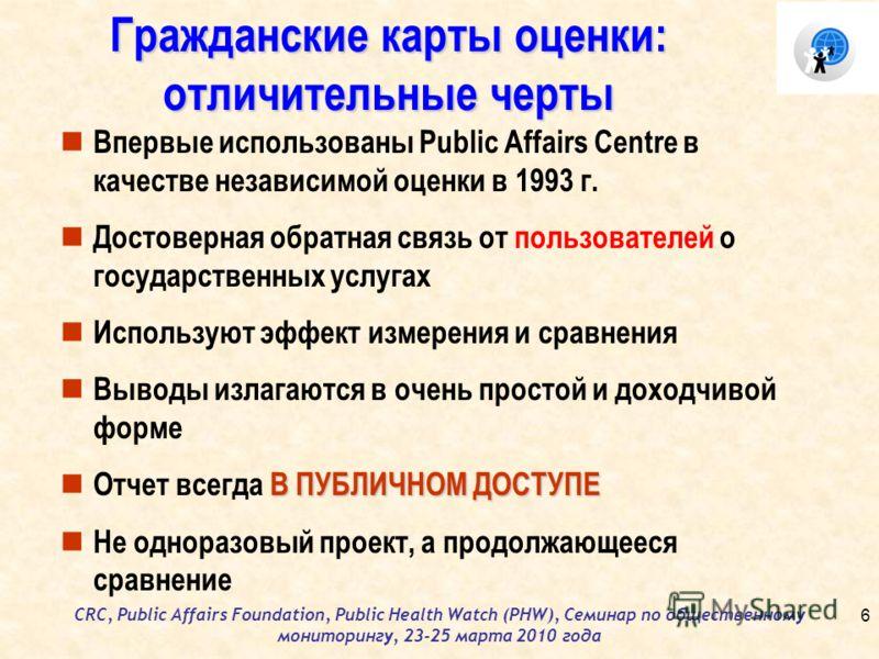 CRC, Public Affairs Foundation, Public Health Watch (PHW), Семинар по общественному мониторингу, 23-25 марта 2010 года Гражданские карты оценки: отличительные черты Впервые использованы Public Affairs Centre в качестве независимой оценки в 1993 г. До