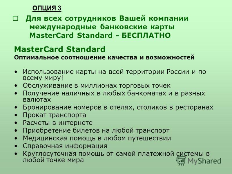 Для всех сотрудников Вашей компании международные банковские карты MasterCard Standard - БЕСПЛАТНО MasterCard Standard Оптимальное соотношение качества и возможностей Использование карты на всей территории России и по всему миру! Обслуживание в милли