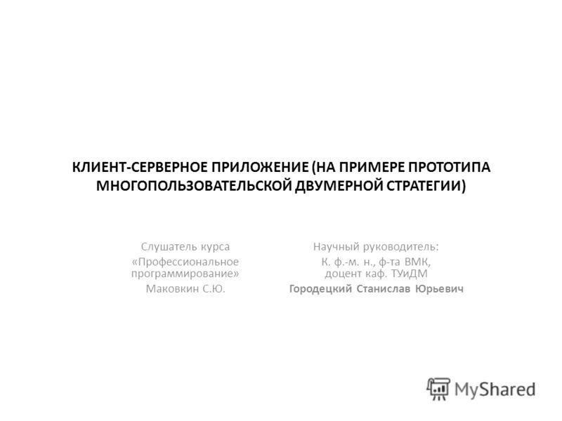 КЛИЕНТ-СЕРВЕРНОЕ ПРИЛОЖЕНИЕ (НА ПРИМЕРЕ ПРОТОТИПА МНОГОПОЛЬЗОВАТЕЛЬСКОЙ ДВУМЕРНОЙ СТРАТЕГИИ) Слушатель курса «Профессиональное программирование» Маковкин С.Ю. Научный руководитель: К. ф.-м. н., ф-та ВМК, доцент каф. ТУиДМ Городецкий Станислав Юрьевич