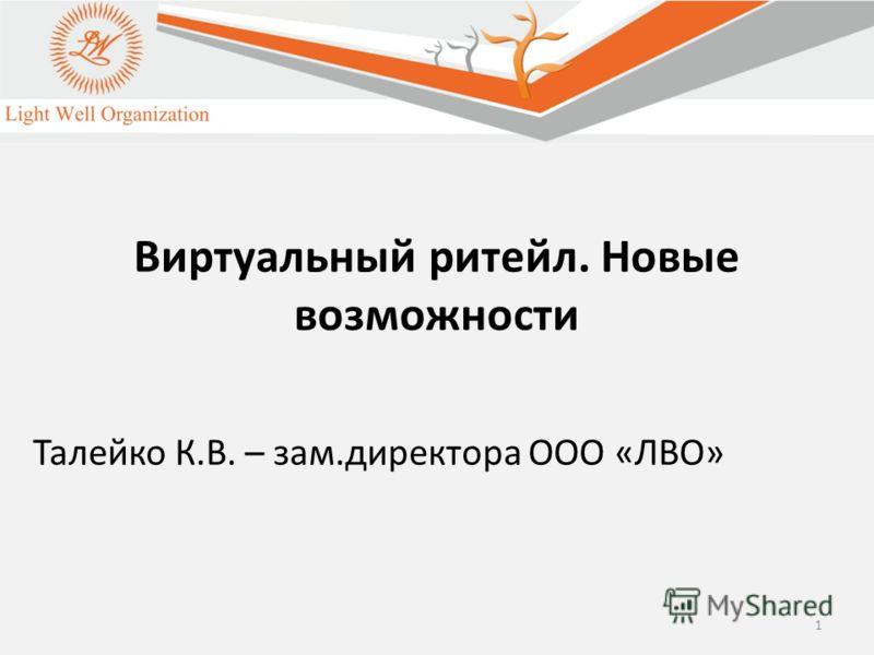 1 Виртуальный ритейл. Новые возможности Талейко К.В. – зам.директора ООО «ЛВО»