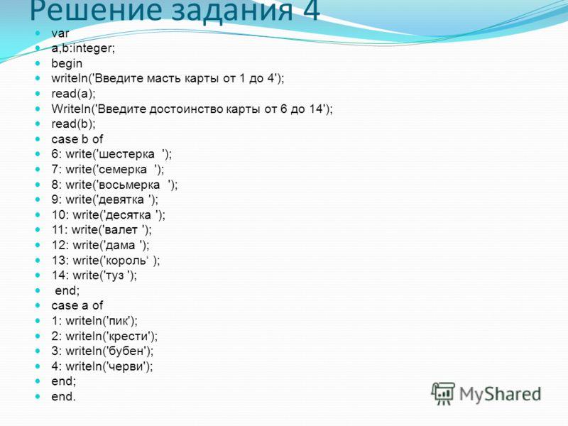 Решение задания 4 var a,b:integer; begin writeln('Введите масть карты от 1 до 4'); read(a); Writeln('Введите достоинство карты от 6 до 14'); read(b); case b of 6: write('шестерка '); 7: write('семерка '); 8: write('восьмерка '); 9: write('девятка ');