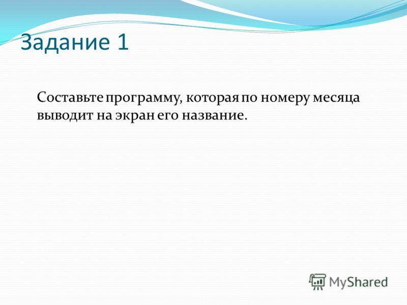 Задание 1 Составьте программу, которая по номеру месяца выводит на экран его название.