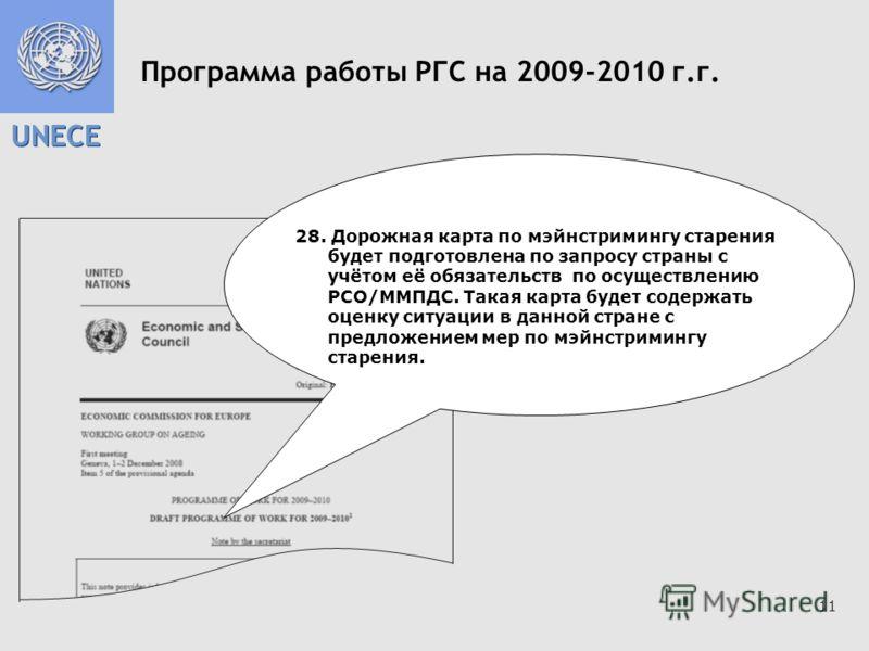 UNECE 11 Программа работы РГС на 2009-2010 г.г. 28. Дорожная карта по мэйнстримингу старения будет подготовлена по запросу страны с учётом её обязательств по осуществлению РСО/ММПДС. Такая карта будет содержать оценку ситуации в данной стране с предл