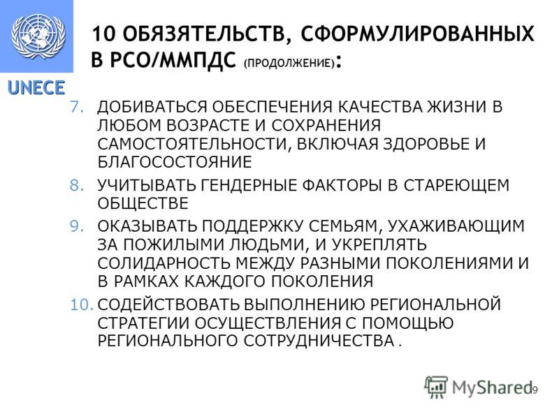 UNECE 9 10 ОБЯЗЯТЕЛЬСТВ, СФОРМУЛИРОВАННЫХ В РСО/ММПДС (ПРОДОЛЖЕНИЕ) : 7.ДОБИВАТЬСЯ ОБЕСПЕЧЕНИЯ КАЧЕСТВА ЖИЗНИ В ЛЮБОМ ВОЗРАСТЕ И СОХРАНЕНИЯ САМОСТОЯТЕЛЬНОСТИ, ВКЛЮЧАЯ ЗДОРОВЬЕ И БЛАГОСОСТОЯНИЕ 8.УЧИТЫВАТЬ ГЕНДЕРНЫЕ ФАКТОРЫ В СТАРЕЮЩЕМ ОБЩЕСТВЕ 9.ОКАЗ