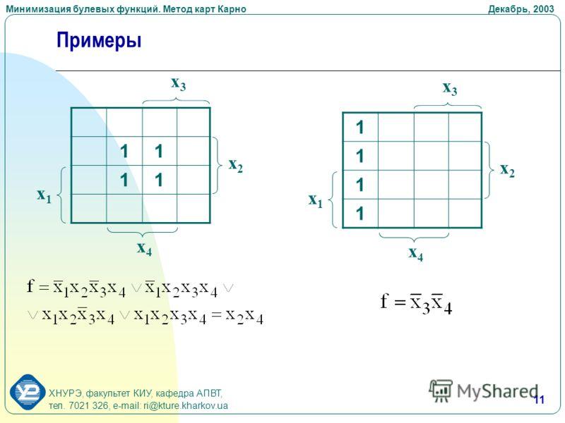 Минимизация булевых функций. Метод карт Карно Декабрь, 2003 ХНУРЭ, факультет КИУ, кафедра АПВТ, тел. 7021 326, e-mail: ri@kture.kharkov.ua 11 Примеры 11 11 x3x3 x4x4 x1x1 x2x2 1 1 1 1 x3x3 x4x4 x1x1 x2x2