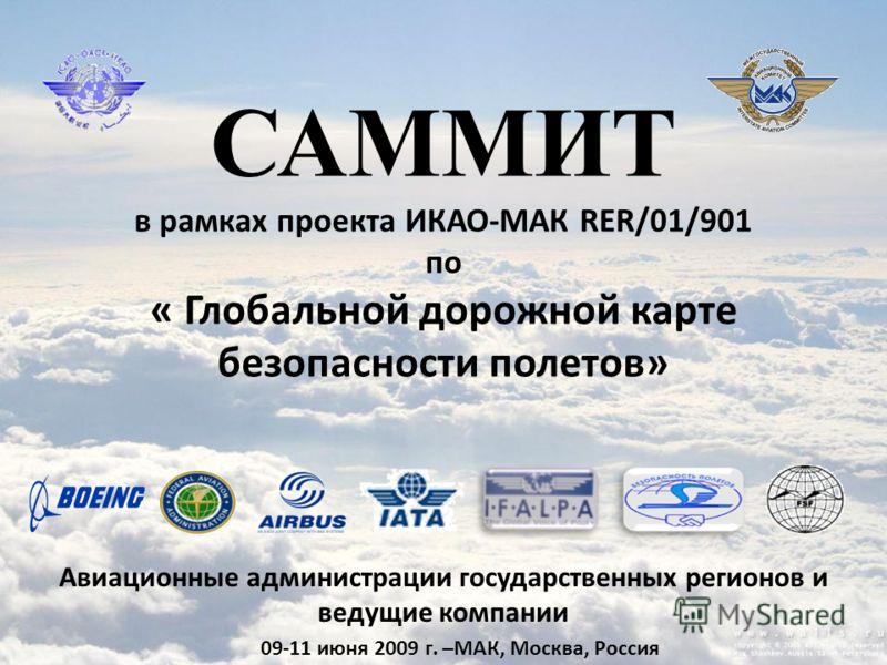 САММИТ в рамках проекта ИКАО-МАК RER/01/901 по « Глобальной дорожной карте безопасности полетов» 09-11 июня 2009 г. –МАК, Москва, Россия Авиационные администрации государственных регионов и ведущие компании