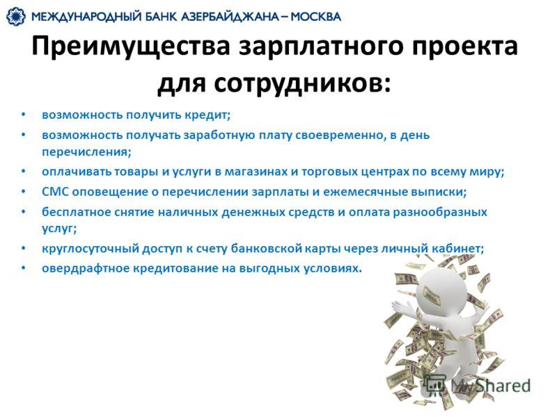 Преимущества зарплатного проекта для сотрудников: возможность получить кредит; возможность получать заработную плату своевременно, в день перечисления; оплачивать товары и услуги в магазинах и торговых центрах по всему миру; СМС оповещение о перечисл