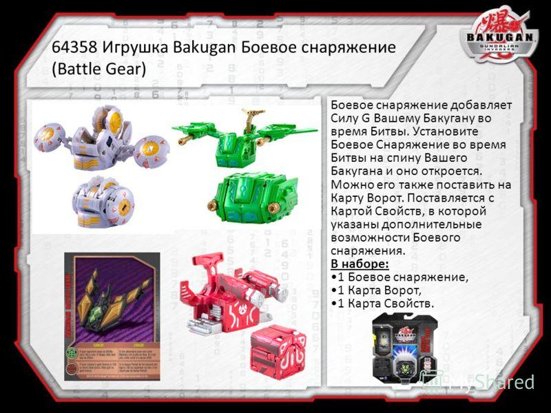 64358 Игрушка Bakugan Боевое снаряжение (Battle Gear) Боевое снаряжение добавляет Силу G Вашему Бакугану во время Битвы. Установите Боевое Снаряжение во время Битвы на спину Вашего Бакугана и оно откроется. Можно его также поставить на Карту Ворот. П