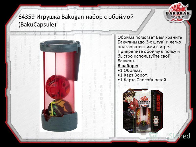 64359 Игрушка Bakugan набор с обоймой (BakuCapsule) Обойма помогает Вам хранить Бакуганы (до 3-х штук) и легко пользоваться ими в игре. Прикрепите обойму к поясу и быстро используйте свой Бакуган. В наборе: 1 Обойма, 1 Карт Ворот, 1 Карта Способносте