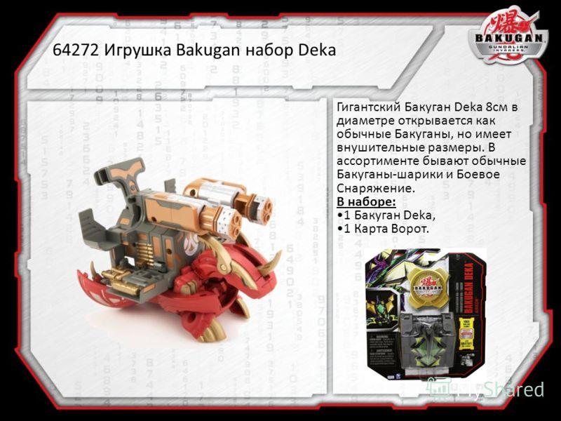 64272 Игрушка Bakugan набор Deka Гигантский Бакуган Deka 8см в диаметре открывается как обычные Бакуганы, но имеет внушительные размеры. В ассортименте бывают обычные Бакуганы-шарики и Боевое Снаряжение. В наборе: 1 Бакуган Deka, 1 Карта Ворот.