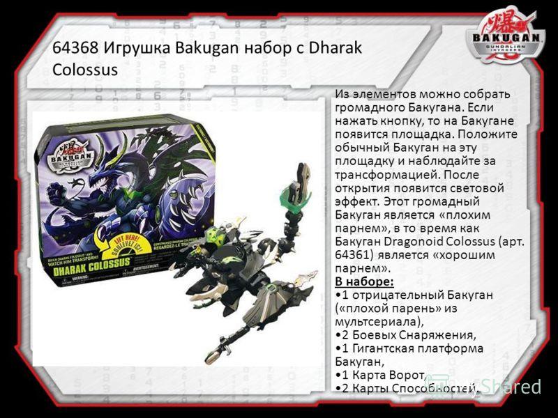 64368 Игрушка Bakugan набор с Dharak Colossus Из элементов можно собрать громадного Бакугана. Если нажать кнопку, то на Бакугане появится площадка. Положите обычный Бакуган на эту площадку и наблюдайте за трансформацией. После открытия появится свето