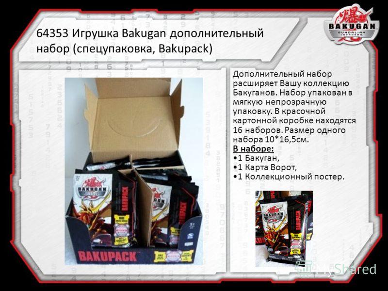 64353 Игрушка Bakugan дополнительный набор (спецупаковка, Bakupack) Дополнительный набор расширяет Вашу коллекцию Бакуганов. Набор упакован в мягкую непрозрачную упаковку. В красочной картонной коробке находятся 16 наборов. Размер одного набора 10*16