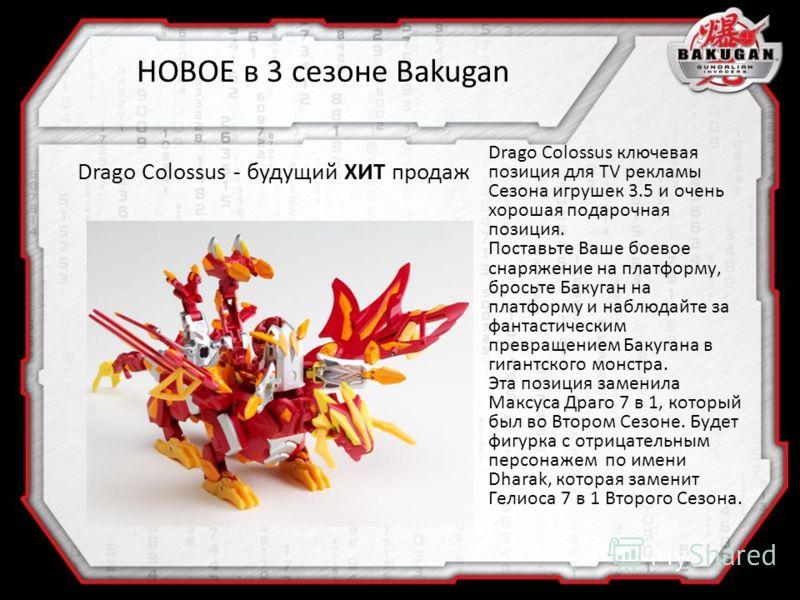 Drago Colossus ключевая позиция для TV рекламы Сезона игрушек 3.5 и очень хорошая подарочная позиция. Поставьте Ваше боевое снаряжение на платформу, бросьте Бакуган на платформу и наблюдайте за фантастическим превращением Бакугана в гигантского монст